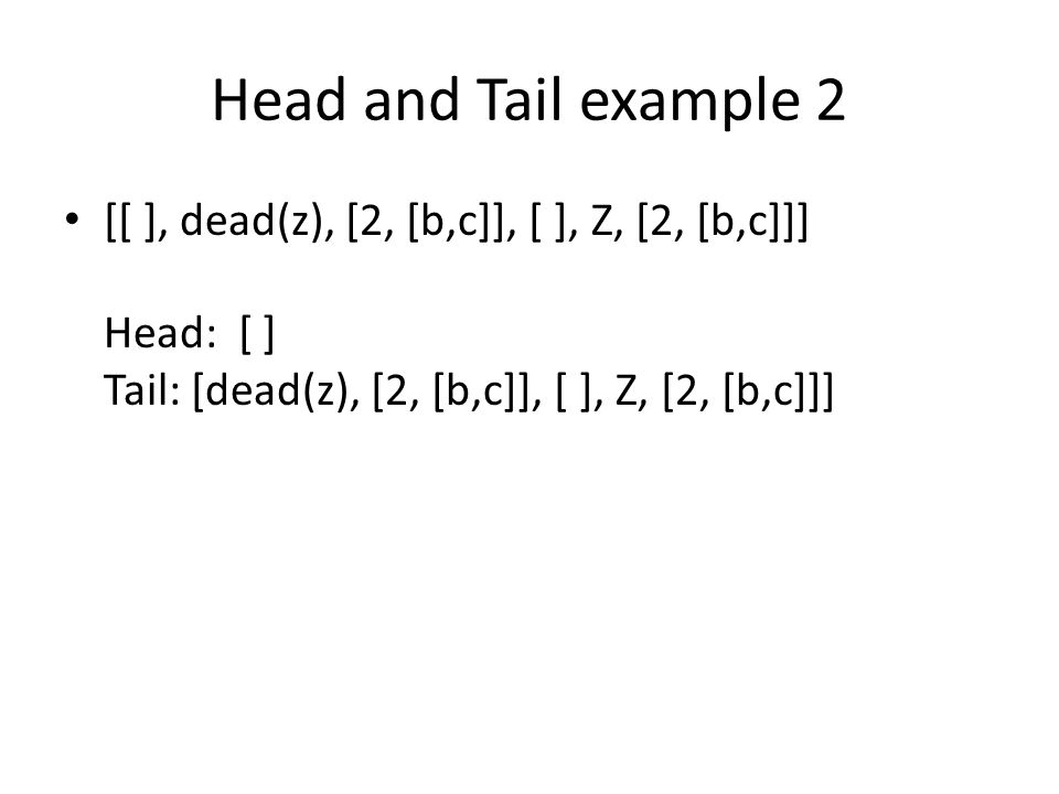 Head and Tail example 2 [[ ], dead(z), [2, [b,c]], [ ], Z, [2, [b,c]]] Head: [ ] Tail: [dead(z), [2, [b,c]], [ ], Z, [2, [b,c]]]